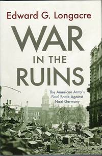 War in the Ruins: The American Army's Final Battle Against Nazi Germany by  Edward G Longacre - 1st printing - 2010 - from Barbarossa Books Ltd. and Biblio.com