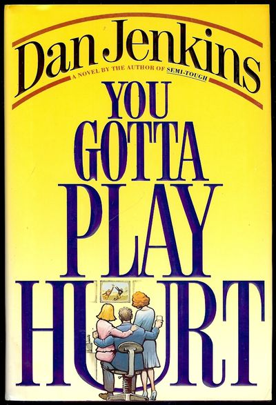 1991. JENKINS, Dan. YOU GOTTA PLAY HURT. NY: Simon & Schuster, . 8vo., cloth & boards; 353 pages. Fi...