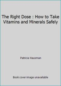 The Right Dose : How to Take Vitamins and Minerals Safely