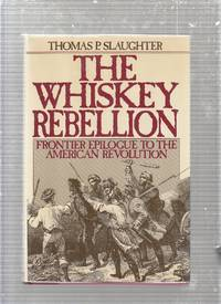 The Whiskey Rebellion: Frontier Epilogue to the American Revolution by Thomas Slaughter  - First edition  - 1986  - from The Old Book Shop of Bordentown (ABNJ) (SKU: E12280)