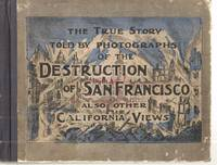 The True Story Told by Photographs of the Destruction of San Francisco Also Other California Views; A Vast Gallery of the Pictures Made from Original Photographs