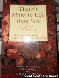 There's More to Life Than Sex and Money : 103 Inspirational Stories to Give Your Life New...
