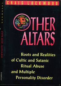 Other Altars: Roots and Realities of Cultic and Satanic Ritual Abuse and Multiple Personality...