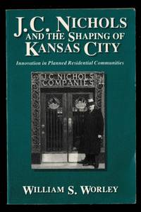 J. C. Nichols and the Shaping of Kansas City: Innovation in Planned Residential Communities