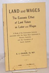 image of Land and Wages: The Economics Effect of Land Values on Labor and Wages; A Study of the Colonisation Schemes associated with the Swan River Settlement in Western Australia and the Foundation of South Australia
