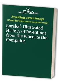 Eureka!: Illustrated History of Inventions from the Wheel to the Computer