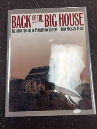 BACK OF THE BIG HOUSE - THE ARCHITECTURE OF PLANTATION SLAVERY [SIGNED]