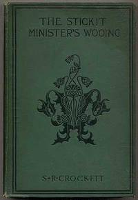 The Stickit Minister's Wooing by  S.R CROCKETT - First Edition - 1900 - from Between the Covers- Rare Books, Inc. ABAA and Biblio.co.uk