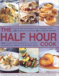 The Half Hour Cook: Quick and Easy Meals for the Busy Cook   200 20 minute Recipes and 200 30 minute Recipes   1600 Colour Photographs Illustrate Hundreds of Simple Step by step Ideas