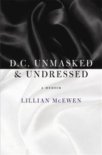 D. C. Unmasked and Undressed : A Memoir by McEwen Lillian - 2011