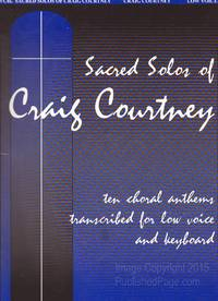 Sacred Solos of Craig Courtney: Ten Choral Anthems Transcribed for Low Voice and Keyboard