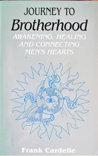 Journey to Brotherhood. Awakening, Healing and Connecting Men\'s Hearts