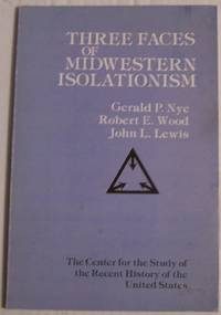 Three Faces of Midwestern Isolationism: Gerald P. Nye, Robert E. Wood, John L. Lewis