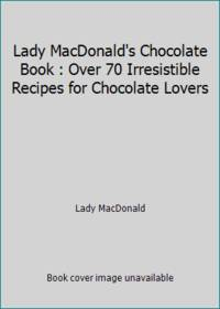 Lady MacDonald's Chocolate Book : Over 70 Irresistible Recipes for Chocolate Lovers