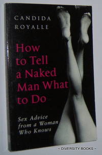 HOW TO TELL A NAKED MAN WHAT TO DO :  Sex Advice from a Woman Who Knows