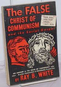image of The false Christ of Communism and the social gospel. (An answer to the Dean of Canterbury who says Russian Communism is Christianity in practice)