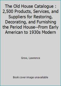 The Old House Catalogue : 2,500 Products, Services, and Suppliers for Restoring, Decorating, and...