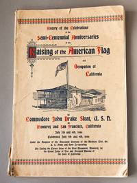 History of the Celebration of the Fiftieth Anniversary of the Taking Possession of California and Raising of the American Flag at Monterey, Cal. by Commodore John Drake Sloat, U.S.N., July 7th, 1846