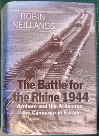 Battle for the Rhine 1944: Arnhem and the Ardennes - The Campaign in Europe 1944-45 by  Robin Neillands - 1st Edition  - 2005 - from Hanselled Books and Biblio.co.uk