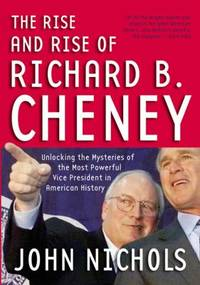 image of The Rise and Rise of Richard B. Cheney : Unlocking the Mysteries of the Most Powerful Vice President in American History