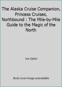 The Alaska Cruise Companion, Princess Cruises, Northbound : The Mile-by-Mile Guide to the Magic...
