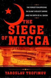 The Siege of Mecca : The Forgotten Uprising in Islam's Holiest Shrine and the Birth of Al Qaeda