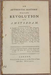 An authentic history of the late revolution at Amsterdam. Comprehending a succinct account of the rise, progress, and principles of the contending parties in Holland; the true source of the discontent of the burghers of Amsterdam against their magistrates;...