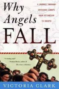 Why Angels Fall: A Journey Through Orthodox Europe from Byzantium to Kosovo by  Victoria Clark - 1st ed. - 2000 - from Monroe Street Books and Biblio.com