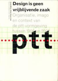 Design is geen vrijblijvende zaak. Organisatie, imago en context van de PTT-vormgeving tussen 1906 en 2002