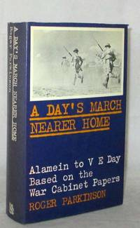A Day's March Nearer Home: The War History from Alamein to VE Day based on the War Cabinet papers of 1942 to 1945