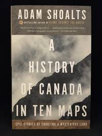 A History of Canada in Ten Maps; Epic Stories of Charting a Mysterious Land
