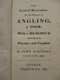 image of The Genteel Recreation : Or, the Pleasure of Angling, a Poem. With a Dialogue Between Piscator and Corydon. By John Whitney, a Lover of the Angle. London Printed in the Year. 1700