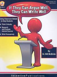 If They Argue Well, They Can Write Well : Using Classroom Debate to Teach Students to Write Persuasively, Thnk Critically, and Research and Evaluate Internet Sources by Bill McBride - 2008