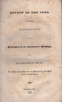 Review of the Veto. Containing An Examination of the Principles of The President's Message, and His Objections to the Bill to Modify and Continue the Act Rechartering the Bank of the United States