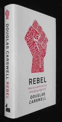 Rebel: How to Overthrow the Emerging Oligarchy