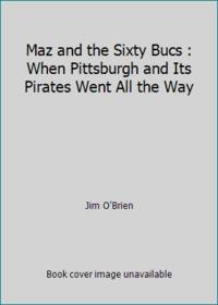Maz and the Sixty Bucs : When Pittsburgh and Its Pirates Went All the Way by Jim O'Brien - 1993