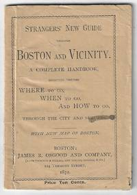 Strangers' New Guide Through Boston and Vicinity. A Complete Handbook, Directing Visitors Where to Go, When to Go, and How to Go, Through the City and Suburbs, with a New Map of Boston