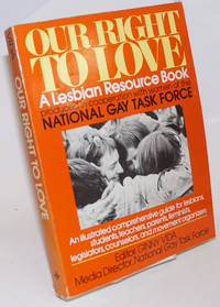 Our Right to Love: a lesbian resource book. produced in cooperation with women of the National Gay Task Force