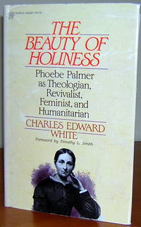 The Beauty of Holiness: Phoebe Palmer As Theologian, Revivalist, Feminist, and Humanitarian