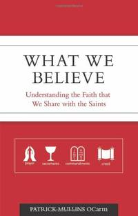 What We Believe: Understanding the Faith That We Share With the Saints