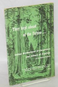 They kept ahead of the future.... United Brotherhood of Caprenters and Joiners of America (A condensed history) [Cover title]