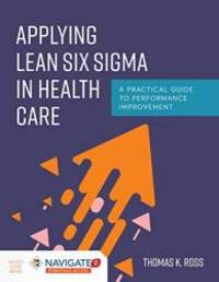 Applying Lean Six Sigma in Health Care: A Practical Guide to Performance Improvement