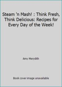 Steam 'n Mash! : Think Fresh, Think Delicious: Recipes for Every Day of the Week!