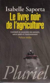 Le livre noir de l'agriculture: Comment on assassine nos paysans  notre santé et l?environnement by Saporta Isabelle - Paperback - 2012 - from davidlong68 and Biblio.com