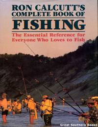 Ron Calcutts Complete Book of Fishing : Essential Reference for Everyone Who Loves to Fish