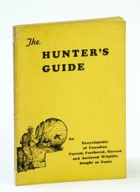The Hunter's Guide: An Encyclopedia of Canadian Furred, Feathered, Horned and Antlered Wildlife Sought as Game