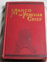 Manco: The Peruvian Chief: Or an englishman's Adventures in hte country of the Incas