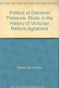 Politics of Electoral Pressure: Study in the History of Victorian Reform Agitations