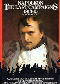 Napoleon, the Last Campaigns 1813-15: Napoleon's War of Survival After Moscow: His Victories, Defeats, and Final Overthrow on the Field of Waterloo