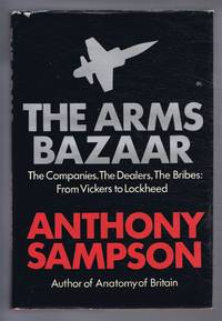 The Arms Bazaar. The Companies, The Dealers, The Bribes: From Vickers to Lockheed
